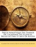 Précis Analytique Des Travaux De L'academie Des Sciences, Belles-Lettres Et Arts De Rouen by Belles-lettres E Académie Des Sciences