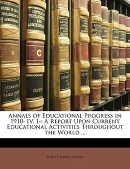 Book Annals Of Educational Progress In 1910- [v. 1-: A Report Upon Current Educational Activities… by John Palmer Garber