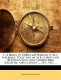 The Rules of Order Governing Public Meetings: Together with the Methods of Organizing and…