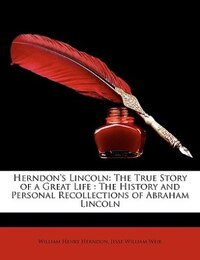 Herndon's Lincoln: The True Story of a Great Life- The History and Personal Recollections of…
