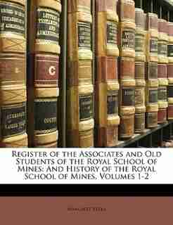 Register Of The Associates And Old Students Of The Royal School Of Mines: And History Of The Royal School Of Mines, Volumes 1-2 by Margaret Reeks