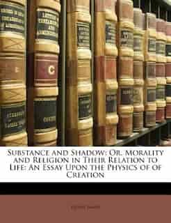 Substance and Shadow: Or, Morality and Religion in Their Relation to Life: An Essay Upon the Physics of of Creation by HENRY JAMES