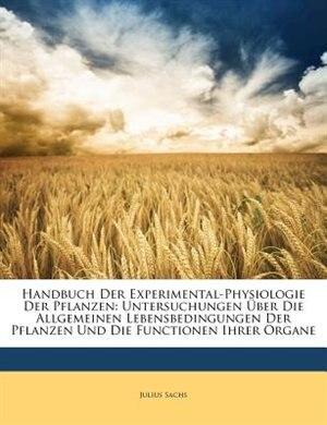 Handbuch Der Experimental-Physiologie Der Pflanzen: Untersuchungen Über Die Allgemeinen Lebensbedingungen Der Pflanzen Und Die Functionen Ihrer Organe, by Julius Sachs