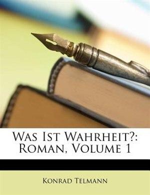 Was Ist Wahrheit?: Roman, Volume 1 by Konrad Telmann