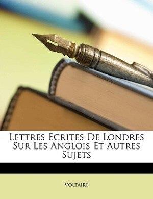 Lettres Ecrites De Londres Sur Les Anglois Et Autres Sujets by VOLTAIRE