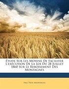 Étude Sur Les Moyens De Faciliter L'exécution De La Loi Du 28 Juillet 1860 Sur Le Reboisement Des…