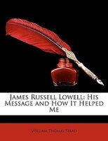 James Russell Lowell: His Message and How It Helped Me