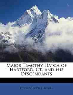 Major Timothy Hatch of Hartford, Ct., and His Descendants by Edward Hatch Fletcher