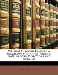 Writing Through Reading: A Suggestive Method of Writing English, with Directions and Exercises