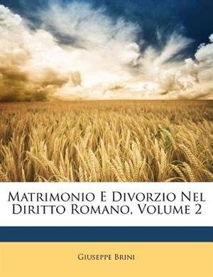 Matrimonio E Divorzio Nel Diritto Romano, Volume 2 de Giuseppe Brini