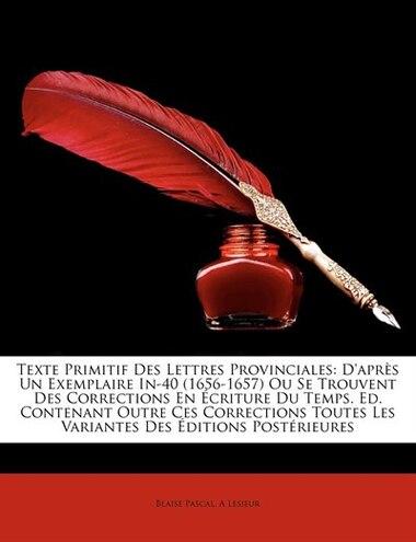 Texte Primitif Des Lettres Provinciales: D'après Un Exemplaire In-40 (1656-1657) Ou Se Trouvent Des Corrections En Écriture Du Temps. Ed. Co by Blaise Pascal