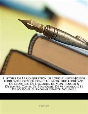 Histoire De La Conjuration De Louis-Philippe-Joseph D'orléans,: Premier Prince Du Sang, Duc D'orléans, De Chartres, De Nemours, De Montpensier & D'eta de Anonymous