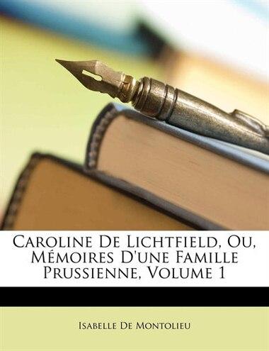 Caroline De Lichtfield, Ou, Mémoires D'une Famille Prussienne, Volume 1 by Isabelle De Montolieu