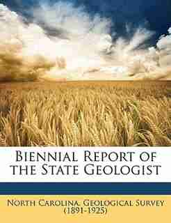 Biennial Report of the State Geologist by North Carolina. Geological Survey (1891-