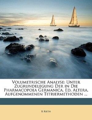 Volumetrische Analyse: Unter Zugrundelegung Der in Die Pharmacopoea Germanica, Ed. Altera, Aufgenommenen Titriermethoden . by R Rieth