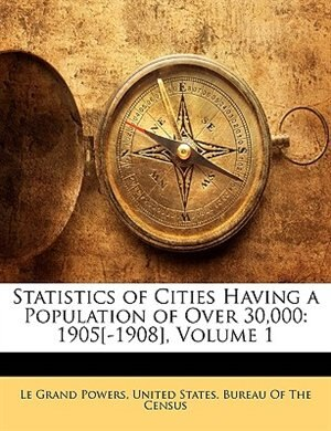 Statistics of Cities Having a Population of Over 30,000: 1905[-1908], Volume 1 by United States. Bureau Of The Census