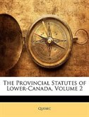 The Provincial Statutes of Lower-Canada, Volume 2 by Quebec