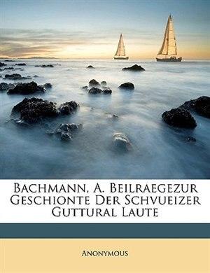 Bachmann, A. Beilraegezur Geschionte Der Schvueizer Guttural Laute by Anonymous