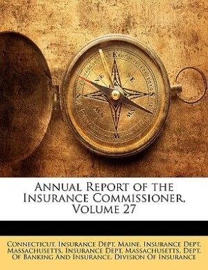 Annual Report of the Insurance Commissioner, Volume 27 by Connecticut. Insurance Dept