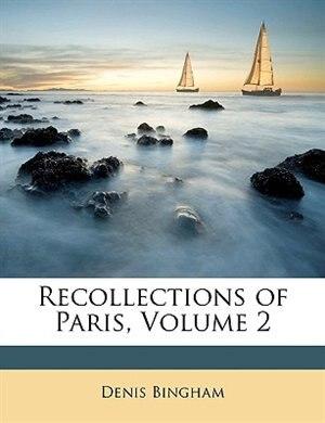 Recollections of Paris, Volume 2 by Denis Bingham