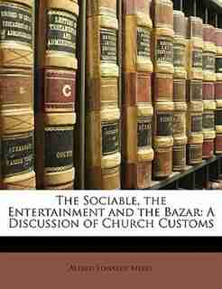 The Sociable, the Entertainment and the Bazar: A Discussion of Church Customs by Alfred Edwards Myers