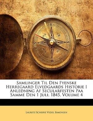 Samlinger Til Den Fyenske Herregaard Elvedgaards Historie I Anledning Af Secularfesten Paa Samme Den 1 Juli, 1845, Volume 4 by Lauritz Schebye Vedel Simonsen