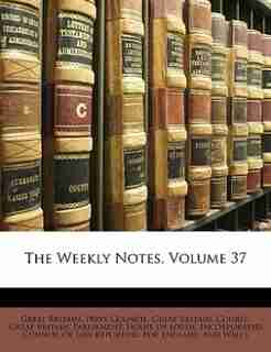 The Weekly Notes, Volume 37 by Great Britain. Parliament. House Of Lord