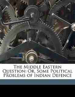 The Middle Eastern Question: Or, Some Political Problems of Indian Defence by Anonymous