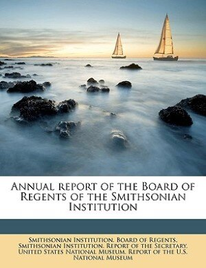 Annual Report Of The Board Of Regents Of The Smithsonian Institution Volume 1906 Incl Rpt Us Natl Mus by Smithsonian Institution. Board Of Regent