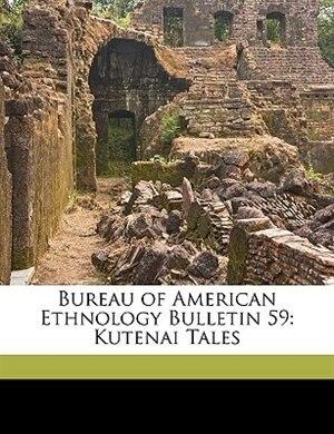 Bureau of American Ethnology Bulletin 59: Kutenai Tales by Franz Boas