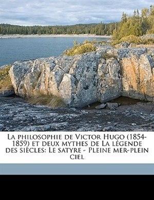 La philosophie de Victor Hugo (1854-1859) et deux mythes de La légende des siècles: Le satyre - Pleine mer-plein ciel by Paul Berret