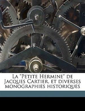 """La """"Petite Hermine"""" de Jacques Cartier, et diverses monographies historiques by N-e Dionne"""