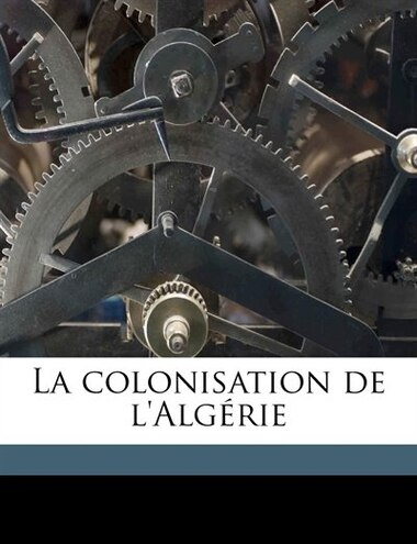La Colonisation De L'algérie Volume 1 by Louis De Baudicour