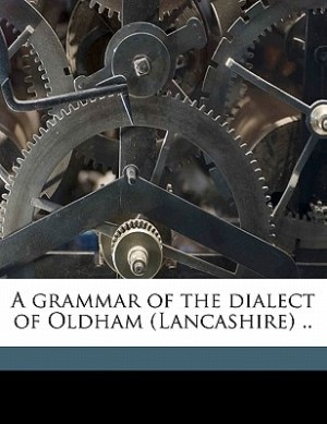 A Grammar Of The Dialect Of Oldham (lancashire) .. by Karl G. B. 1867 Schilling