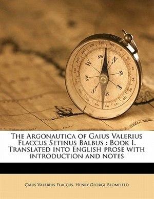 The Argonautica Of Gaius Valerius Flaccus Setinus Balbus: Book I. Translated Into English Prose With Introduction And Notes by Caius Valerius Flaccus