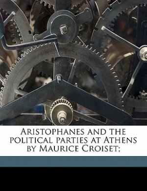 Aristophanes And The Political Parties At Athens By Maurice Croiset; by Maurice Croiset