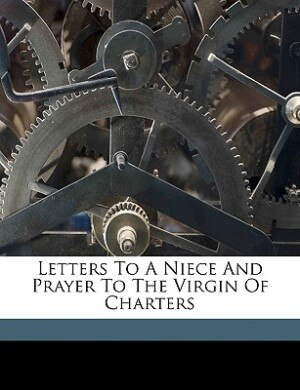 Letters To A Niece And Prayer To The Virgin Of Charters by Henry Adams