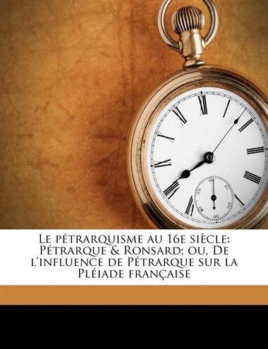 Le Pétrarquisme Au 16e Siècle: Pétrarque & Ronsard; Ou, De L'influence De Pétrarque Sur La Pléiade Française by Marius Piéri