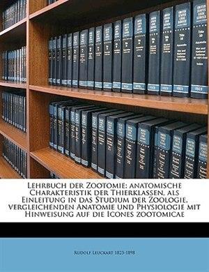Lehrbuch Der Zootomie; Anatomische Charakteristik Der Thierklassen, Als Einleitung In Das Studium Der Zoologie, Vergleichenden Anatomie Und Physiologi by Rudolf Leuckart