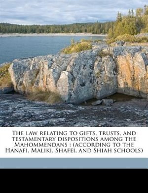 The law relating to gifts, trusts, and testamentary dispositions among the Mahommendans: (according to the Hanafi, Maliki, Shafei, and Shiah schools) by Syed Ameer Ali