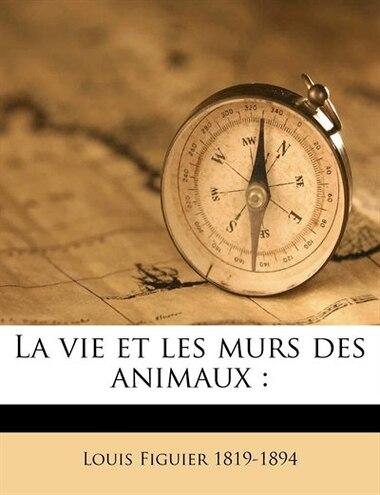 La vie et les murs des animaux by Louis Figuier