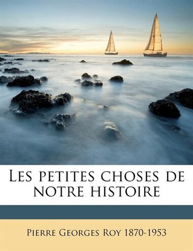 Les Petites Choses De Notre Histoire Volume 1 by Pierre Georges Roy