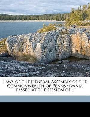 Laws Of The General Assembly Of The Commonwealth Of Pennsylvania Passed At The Session Of .. Volume Yr.1863 by Pennsylvania Pennsylvania