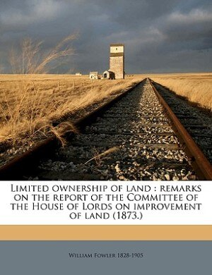 Limited ownership of land: Remarks On The Report Of The Committee Of The House Of Lords On Improvement Of Land (1873.) Volume by William Fowler