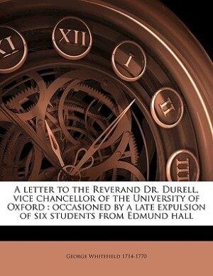 A letter to the Reverand Dr. Durell, vice chancellor of the University of Oxford: occasioned by a late expulsion of six students from Edmund hall by George Whitefield