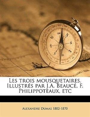 Les Trois Mousquetaires. Illustrés Par J.a. Beaucé, F. Philippoteaux, Etc Volume 1 by Alexandre Dumas
