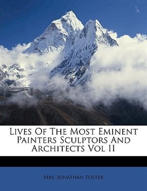 Lives Of The Most Eminent Painters Sculptors And Architects Vol II by Jonathan Foster