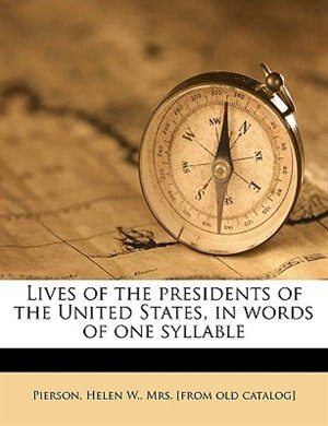 Lives of the presidents of the United States, in words of one syllable by Helen W. Mrs. [from Old Catalo Pierson