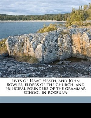 Lives of Isaac Heath, and John Bowles, elders of the church, and principal founders of the grammar school in Roxbury by John Wingate Thornton