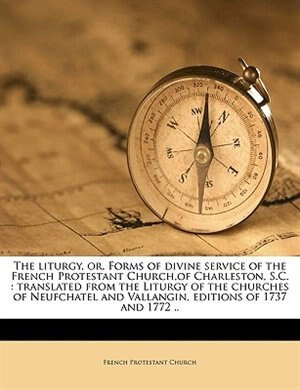 The liturgy, or, Forms of divine service of the French Protestant Church,of Charleston, S.C.: translated from the Liturgy of the churches of Neufchate by French Protestant Church